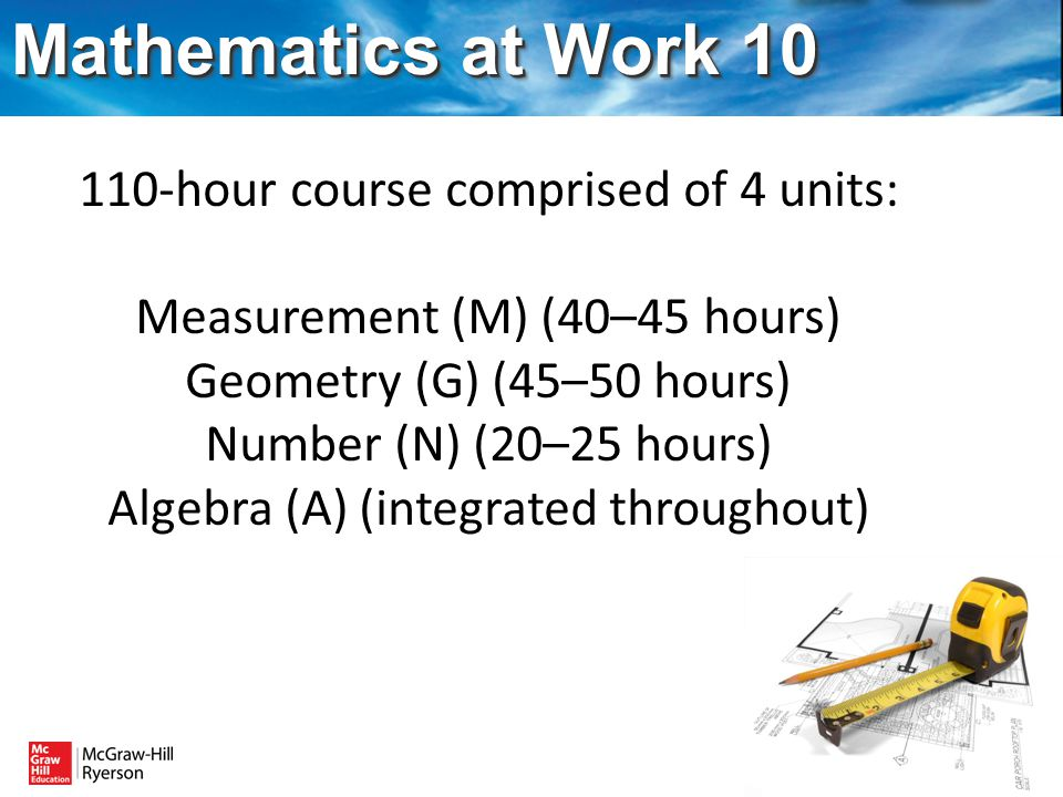 Mathematics at Work 10 110-hour course comprised of 4 units: Measurement (M) (40–45 hours) Geometry (G) (45–50 hours) Number (N) (20–25 hours) Algebra (A) (integrated throughout)