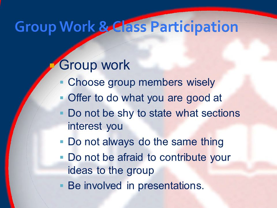  Group work  Choose group members wisely  Offer to do what you are good at  Do not be shy to state what sections interest you  Do not always do the same thing  Do not be afraid to contribute your ideas to the group  Be involved in presentations.
