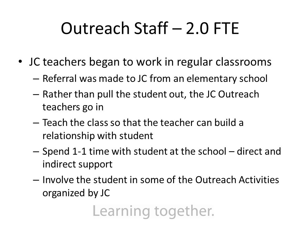 Outreach Staff – 2.0 FTE JC teachers began to work in regular classrooms – Referral was made to JC from an elementary school – Rather than pull the student out, the JC Outreach teachers go in – Teach the class so that the teacher can build a relationship with student – Spend 1-1 time with student at the school – direct and indirect support – Involve the student in some of the Outreach Activities organized by JC