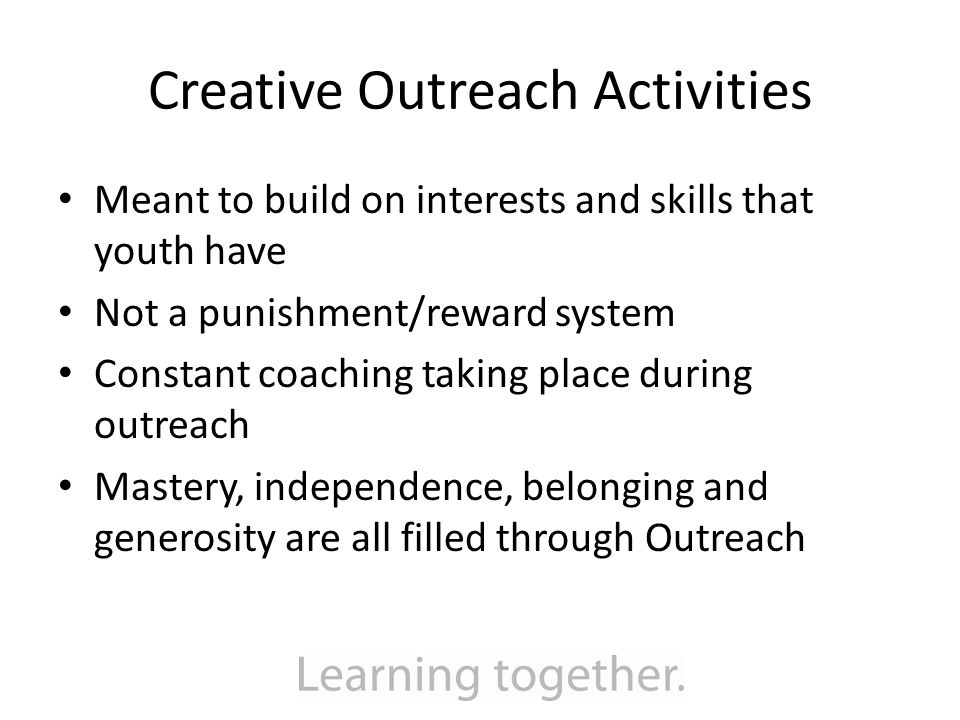 Creative Outreach Activities Meant to build on interests and skills that youth have Not a punishment/reward system Constant coaching taking place during outreach Mastery, independence, belonging and generosity are all filled through Outreach