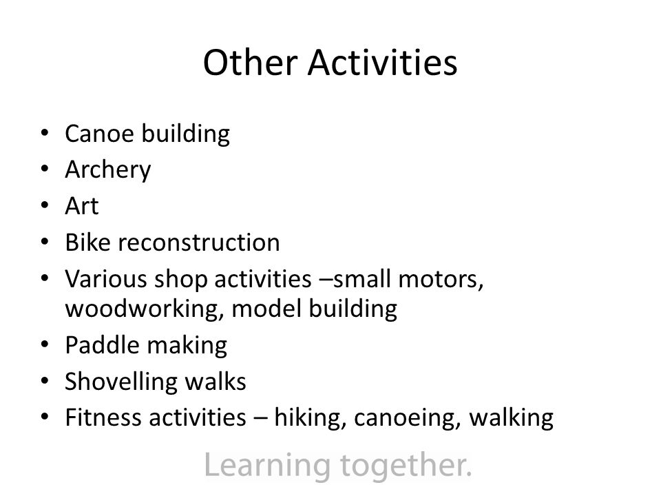 Other Activities Canoe building Archery Art Bike reconstruction Various shop activities –small motors, woodworking, model building Paddle making Shovelling walks Fitness activities – hiking, canoeing, walking