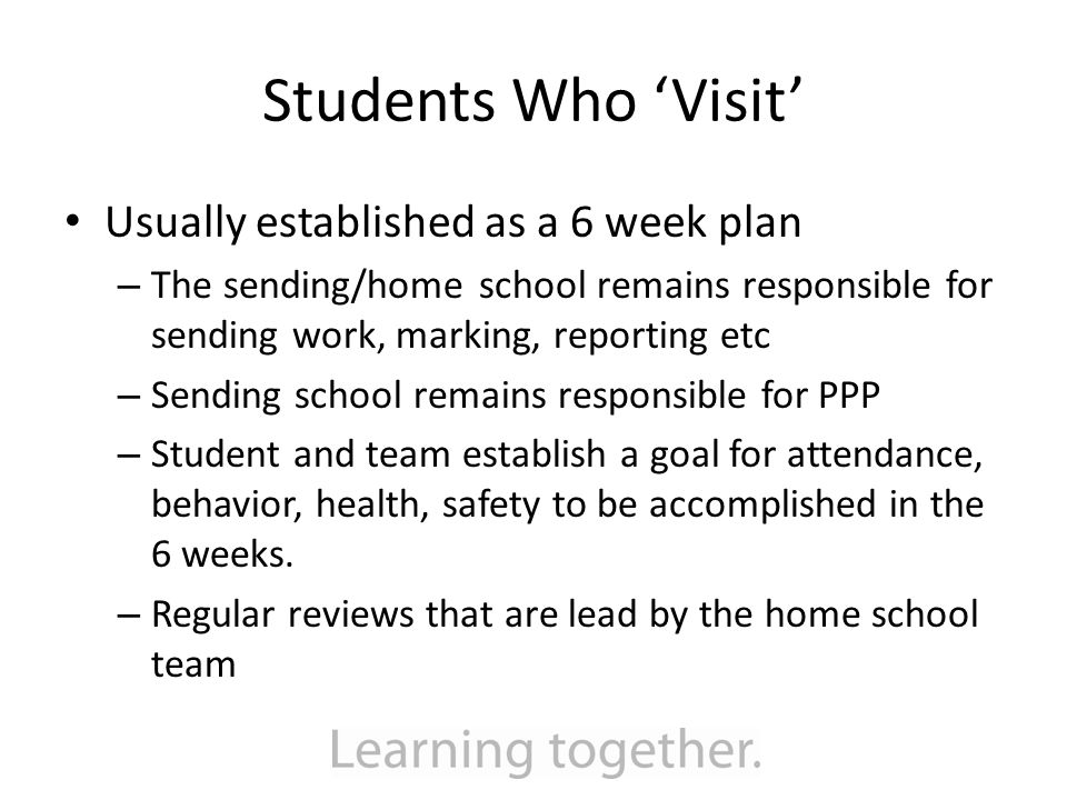Students Who 'Visit' Usually established as a 6 week plan – The sending/home school remains responsible for sending work, marking, reporting etc – Sending school remains responsible for PPP – Student and team establish a goal for attendance, behavior, health, safety to be accomplished in the 6 weeks.
