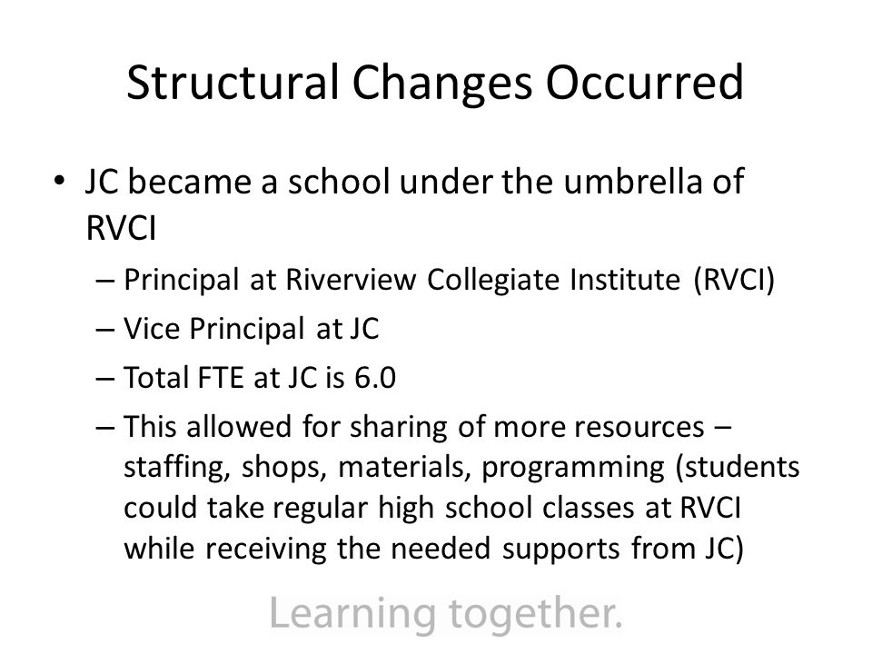 Structural Changes Occurred JC became a school under the umbrella of RVCI – Principal at Riverview Collegiate Institute (RVCI) – Vice Principal at JC – Total FTE at JC is 6.0 – This allowed for sharing of more resources – staffing, shops, materials, programming (students could take regular high school classes at RVCI while receiving the needed supports from JC)
