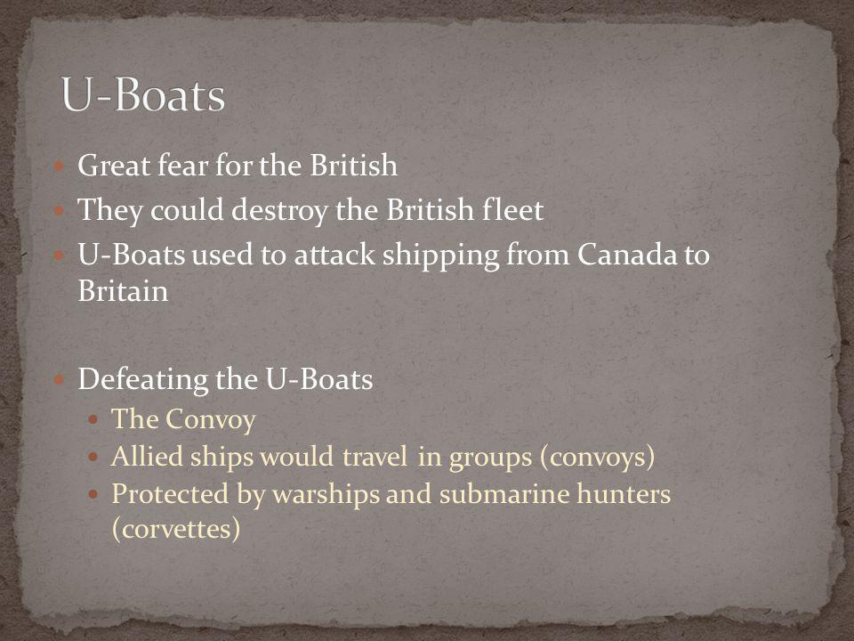 Great fear for the British They could destroy the British fleet U-Boats used to attack shipping from Canada to Britain Defeating the U-Boats The Convoy Allied ships would travel in groups (convoys) Protected by warships and submarine hunters (corvettes)