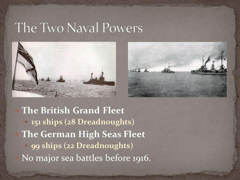 The British Grand Fleet 151 ships (28 Dreadnoughts) The German High Seas Fleet 99 ships (22 Dreadnoughts) No major sea battles before 1916.