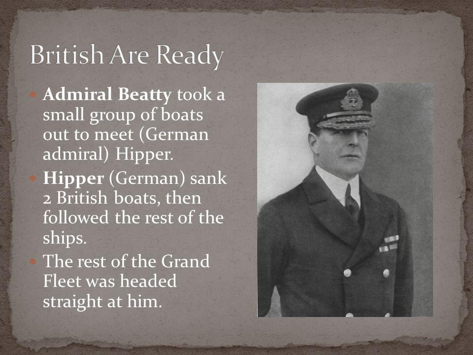 Admiral Beatty took a small group of boats out to meet (German admiral) Hipper.