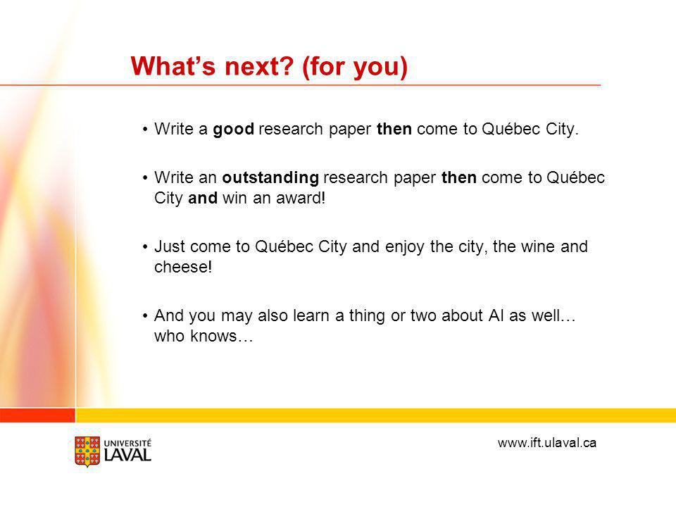 www.ift.ulaval.ca What's next. (for you) Write a good research paper then come to Québec City.