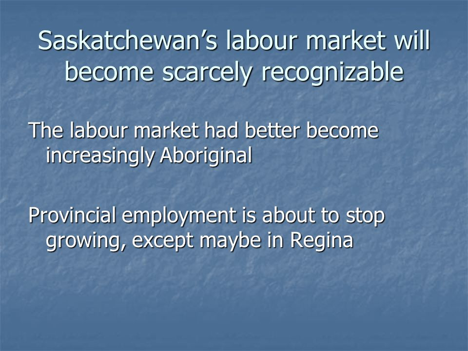 Saskatchewan's labour market will become scarcely recognizable The labour market had better become increasingly Aboriginal Provincial employment is about to stop growing, except maybe in Regina