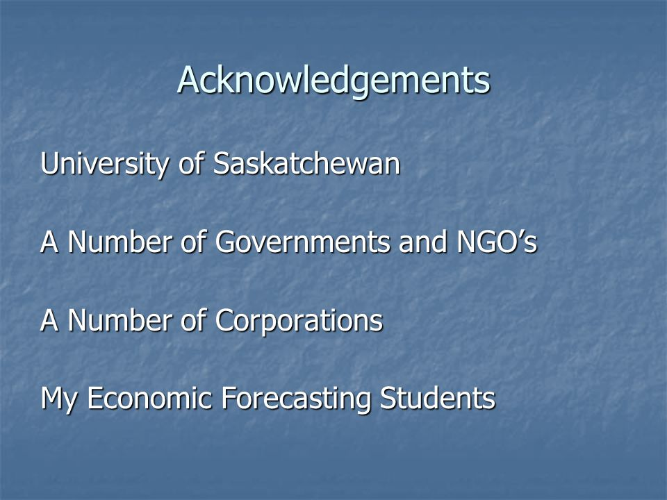 Acknowledgements University of Saskatchewan A Number of Governments and NGO's A Number of Corporations My Economic Forecasting Students