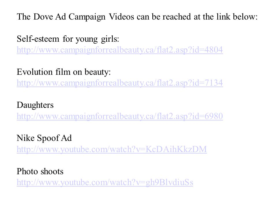 The Dove Ad Campaign Videos can be reached at the link below: Self-esteem for young girls: http://www.campaignforrealbeauty.ca/flat2.asp id=4804 Evolution film on beauty: http://www.campaignforrealbeauty.ca/flat2.asp id=7134 Daughters http://www.campaignforrealbeauty.ca/flat2.asp id=6980 Nike Spoof Ad http://www.youtube.com/watch v=KcDAihKkzDM Photo shoots http://www.youtube.com/watch v=gh9BlvdiuSs