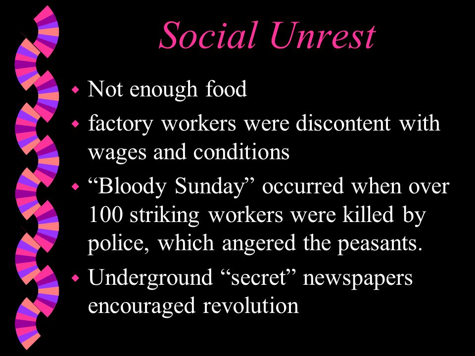 Social Unrest w Not enough food w factory workers were discontent with wages and conditions w Bloody Sunday occurred when over 100 striking workers were killed by police, which angered the peasants.