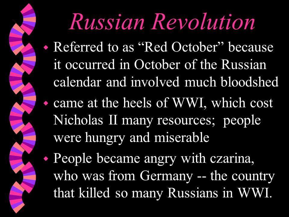 Russian Revolution w Referred to as Red October because it occurred in October of the Russian calendar and involved much bloodshed w came at the heels of WWI, which cost Nicholas II many resources; people were hungry and miserable w People became angry with czarina, who was from Germany -- the country that killed so many Russians in WWI.