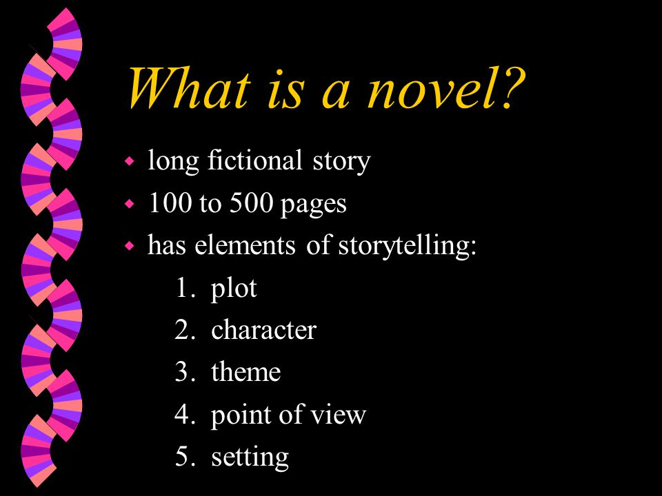 What is a novel. w long fictional story w 100 to 500 pages w has elements of storytelling: 1.