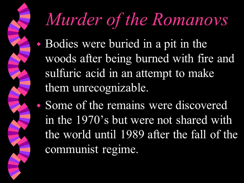 Murder of the Romanovs w Bodies were buried in a pit in the woods after being burned with fire and sulfuric acid in an attempt to make them unrecognizable.
