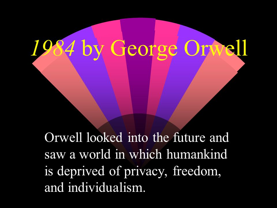 1984 by George Orwell Orwell looked into the future and saw a world in which humankind is deprived of privacy, freedom, and individualism.