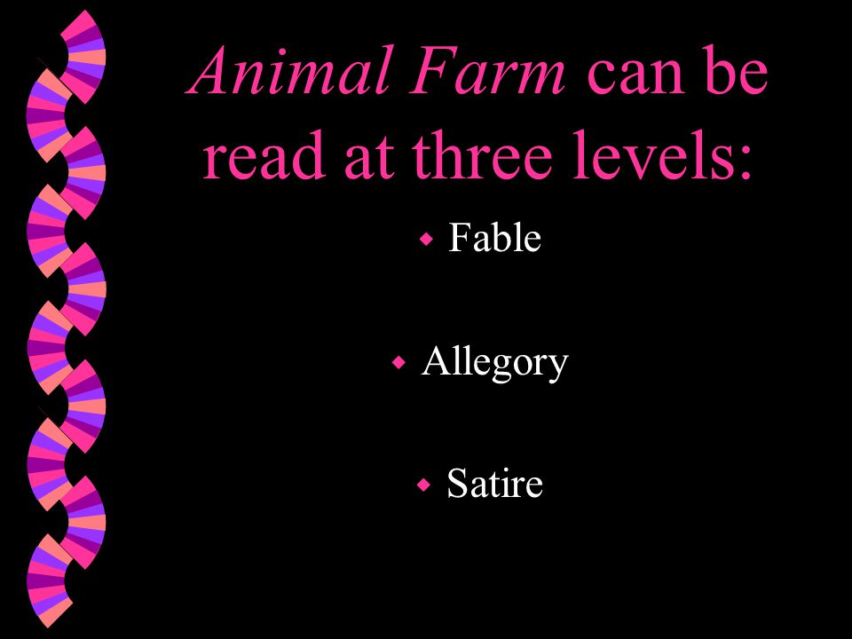 Animal Farm can be read at three levels: w Fable w Allegory w Satire