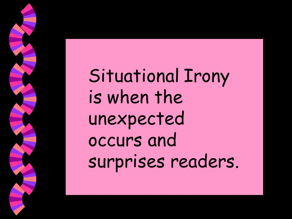 Situational Irony is when the unexpected occurs and surprises readers.