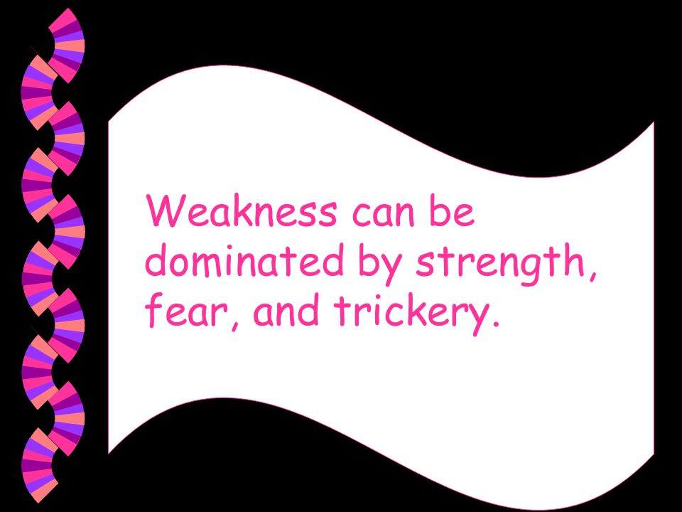Weakness can be dominated by strength, fear, and trickery.
