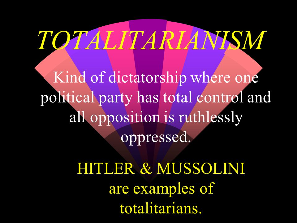 TOTALITARIANISM Kind of dictatorship where one political party has total control and all opposition is ruthlessly oppressed.