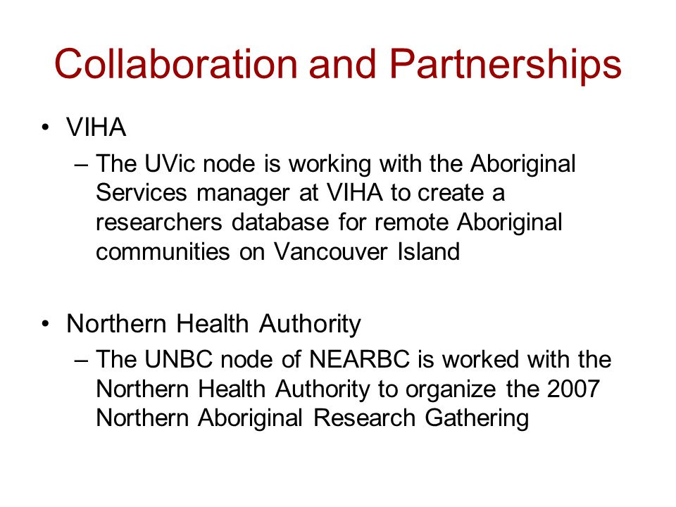 Collaboration and Partnerships VIHA –The UVic node is working with the Aboriginal Services manager at VIHA to create a researchers database for remote Aboriginal communities on Vancouver Island Northern Health Authority –The UNBC node of NEARBC is worked with the Northern Health Authority to organize the 2007 Northern Aboriginal Research Gathering