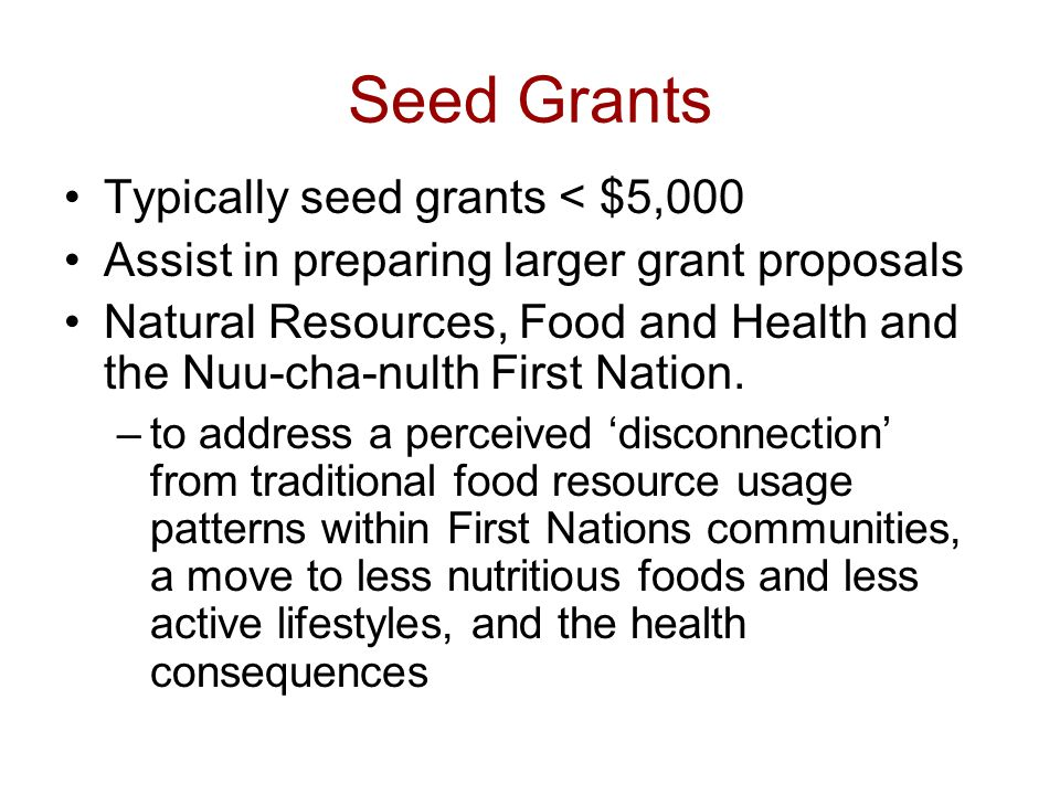 Seed Grants Typically seed grants < $5,000 Assist in preparing larger grant proposals Natural Resources, Food and Health and the Nuu-cha-nulth First Nation.