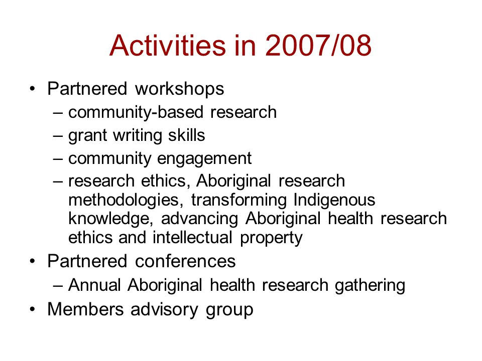 Activities in 2007/08 Partnered workshops –community-based research –grant writing skills –community engagement –research ethics, Aboriginal research methodologies, transforming Indigenous knowledge, advancing Aboriginal health research ethics and intellectual property Partnered conferences –Annual Aboriginal health research gathering Members advisory group