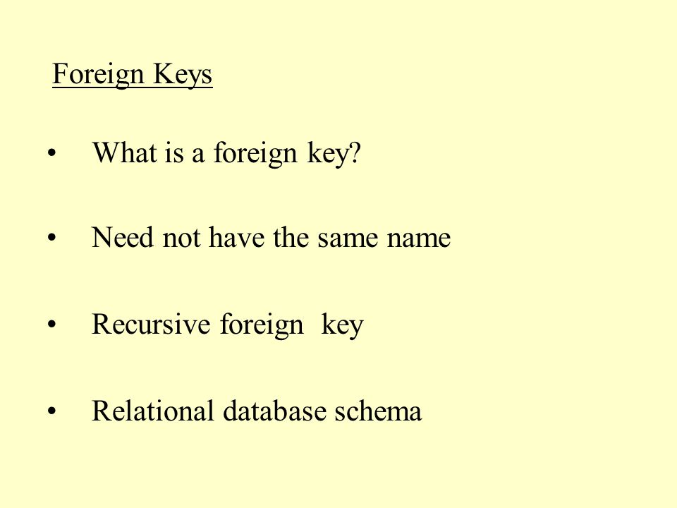 Foreign Keys Need not have the same name Recursive foreign key Relational database schema What is a foreign key