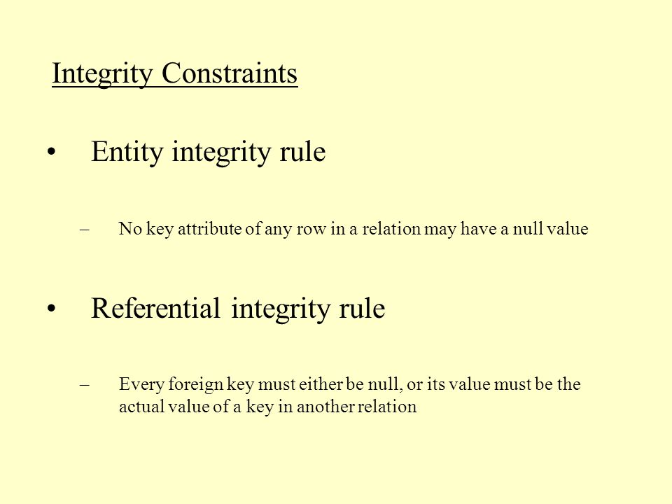 Integrity Constraints –No key attribute of any row in a relation may have a null value Referential integrity rule –Every foreign key must either be null, or its value must be the actual value of a key in another relation Entity integrity rule