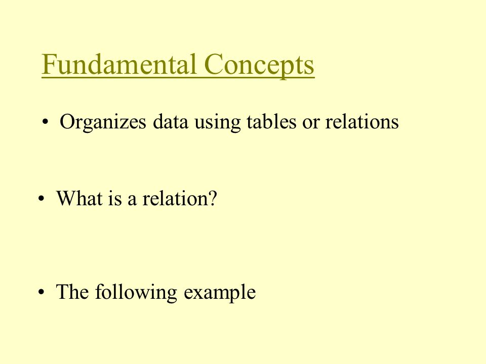 Fundamental Concepts Organizes data using tables or relations What is a relation.