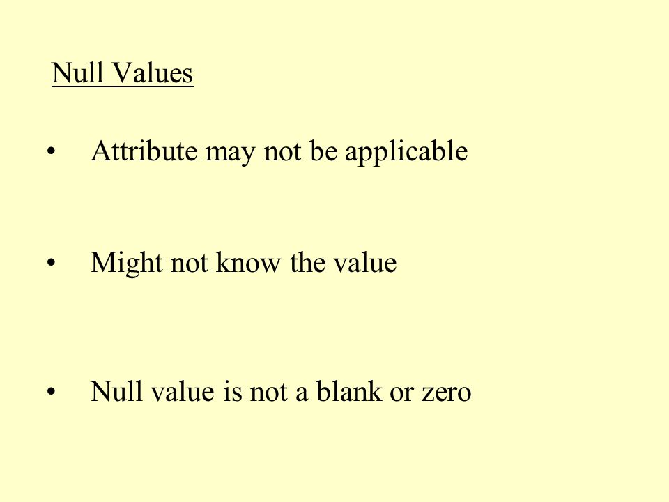 Null Values Might not know the value Null value is not a blank or zero Attribute may not be applicable