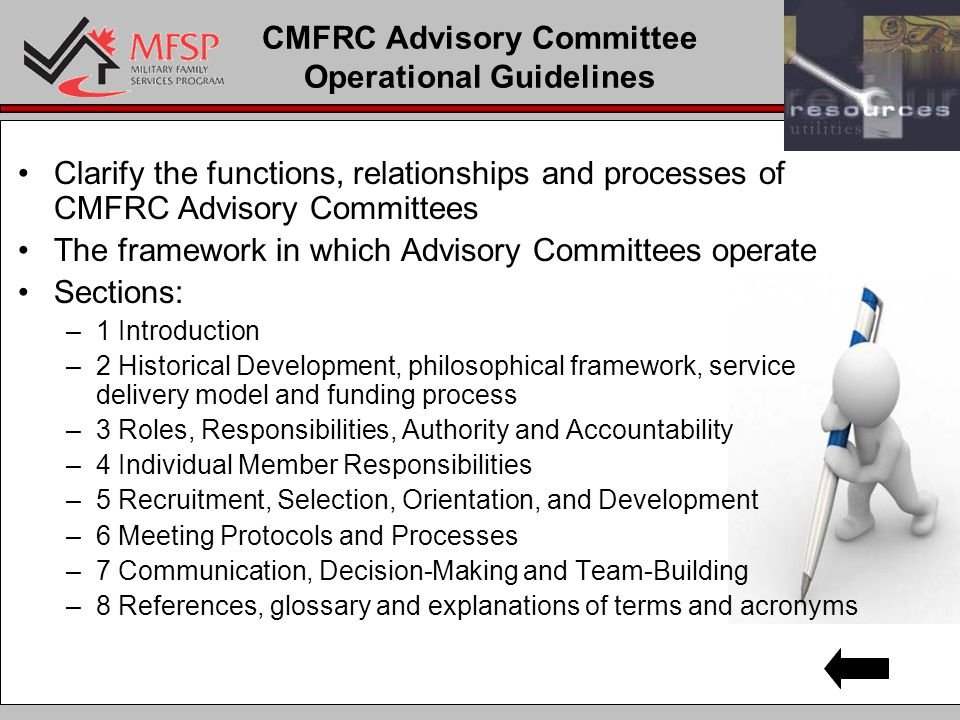 CMFRC Advisory Committee Operational Guidelines Clarify the functions, relationships and processes of CMFRC Advisory Committees The framework in which Advisory Committees operate Sections: –1 Introduction –2 Historical Development, philosophical framework, service delivery model and funding process –3 Roles, Responsibilities, Authority and Accountability –4 Individual Member Responsibilities –5 Recruitment, Selection, Orientation, and Development –6 Meeting Protocols and Processes –7 Communication, Decision-Making and Team-Building –8 References, glossary and explanations of terms and acronyms