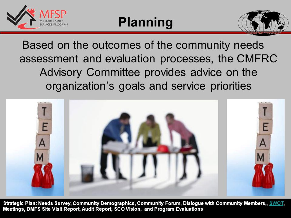 Planning Based on the outcomes of the community needs assessment and evaluation processes, the CMFRC Advisory Committee provides advice on the organization's goals and service priorities Strategic Plan: Needs Survey, Community Demographics, Community Forum, Dialogue with Community Members,, SWOT, Meetings, DMFS Site Visit Report, Audit Report, SCO Vision, and Program EvaluationsSWOT