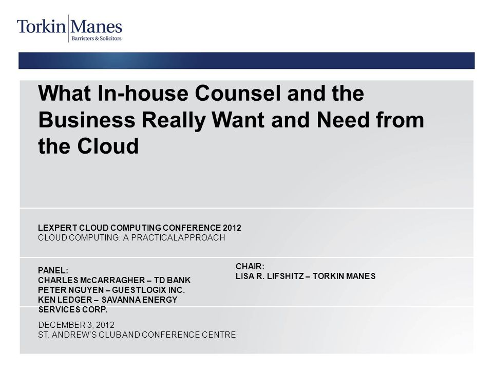 What In-house Counsel and the Business Really Want and Need from the Cloud LEXPERT CLOUD COMPUTING CONFERENCE 2012 CLOUD COMPUTING: A PRACTICAL APPROACH PANEL: CHARLES McCARRAGHER – TD BANK PETER NGUYEN – GUESTLOGIX INC.