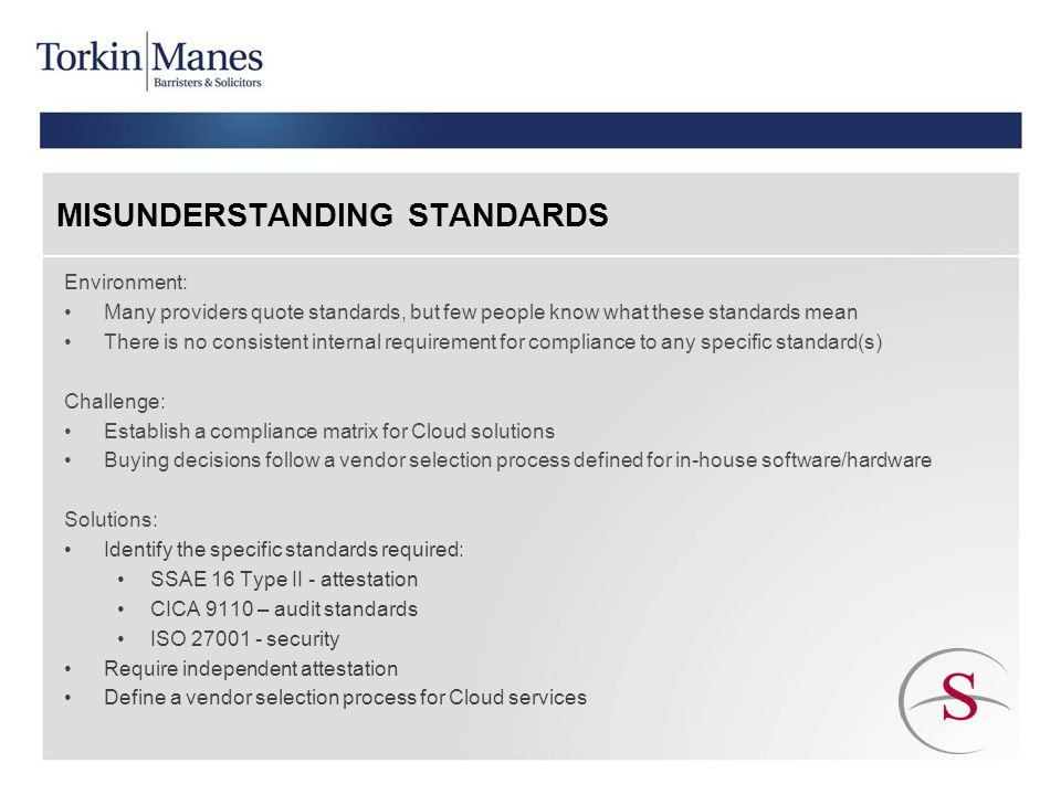 MISUNDERSTANDING STANDARDS Environment: Many providers quote standards, but few people know what these standards mean There is no consistent internal requirement for compliance to any specific standard(s) Challenge: Establish a compliance matrix for Cloud solutions Buying decisions follow a vendor selection process defined for in-house software/hardware Solutions: Identify the specific standards required: SSAE 16 Type II - attestation CICA 9110 – audit standards ISO 27001 - security Require independent attestation Define a vendor selection process for Cloud services