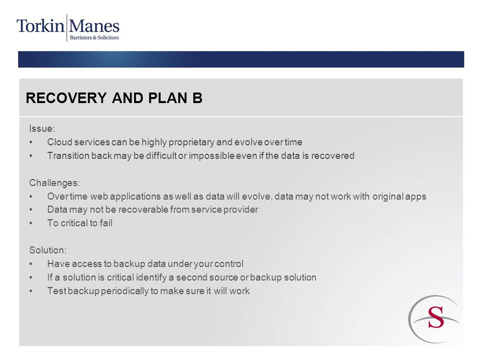 RECOVERY AND PLAN B Issue: Cloud services can be highly proprietary and evolve over time Transition back may be difficult or impossible even if the data is recovered Challenges: Over time web applications as well as data will evolve, data may not work with original apps Data may not be recoverable from service provider To critical to fail Solution: Have access to backup data under your control If a solution is critical identify a second source or backup solution Test backup periodically to make sure it will work