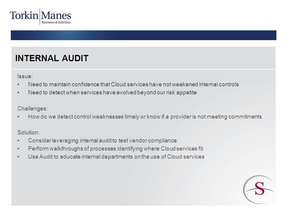 INTERNAL AUDIT Issue: Need to maintain confidence that Cloud services have not weakened internal controls Need to detect when services have evolved beyond our risk appetite Challenges: How do we detect control weaknesses timely or know if a provider is not meeting commitments Solution: Consider leveraging internal audit to test vendor compliance Perform walkthroughs of processes identifying where Cloud services fit Use Audit to educate internal departments on the use of Cloud services