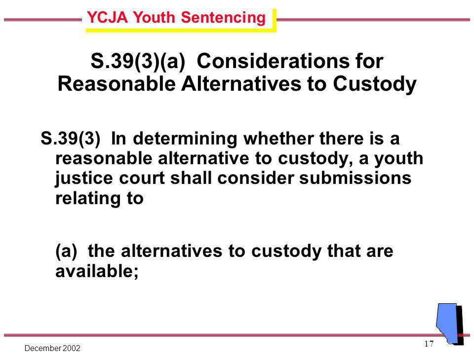 YCJA Youth Sentencing December 2002 17 S.39(3)(a) Considerations for Reasonable Alternatives to Custody S.39(3) In determining whether there is a reasonable alternative to custody, a youth justice court shall consider submissions relating to (a) the alternatives to custody that are available;