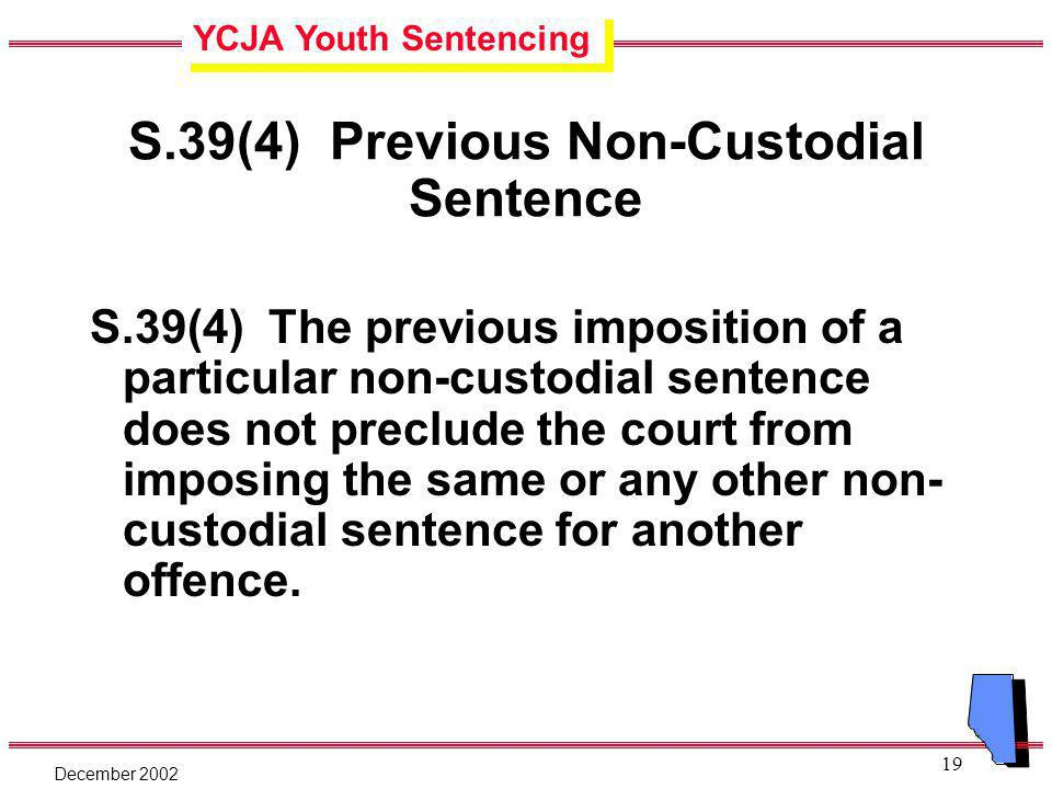 YCJA Youth Sentencing December 2002 19 S.39(4) Previous Non-Custodial Sentence S.39(4) The previous imposition of a particular non-custodial sentence does not preclude the court from imposing the same or any other non- custodial sentence for another offence.