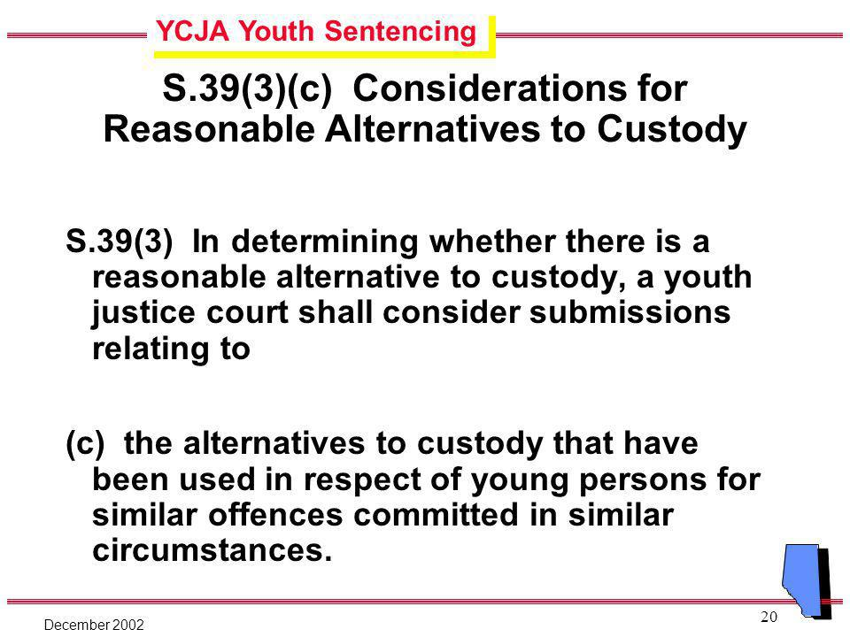 YCJA Youth Sentencing December 2002 20 S.39(3)(c) Considerations for Reasonable Alternatives to Custody S.39(3) In determining whether there is a reasonable alternative to custody, a youth justice court shall consider submissions relating to (c) the alternatives to custody that have been used in respect of young persons for similar offences committed in similar circumstances.