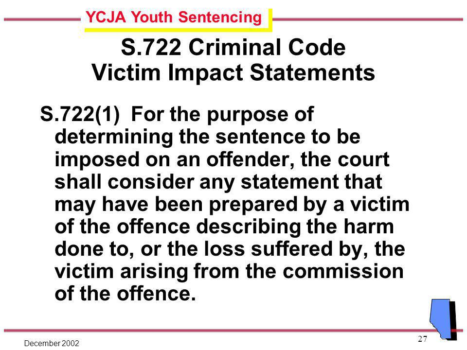 YCJA Youth Sentencing December 2002 27 S.722 Criminal Code Victim Impact Statements S.722(1) For the purpose of determining the sentence to be imposed on an offender, the court shall consider any statement that may have been prepared by a victim of the offence describing the harm done to, or the loss suffered by, the victim arising from the commission of the offence.