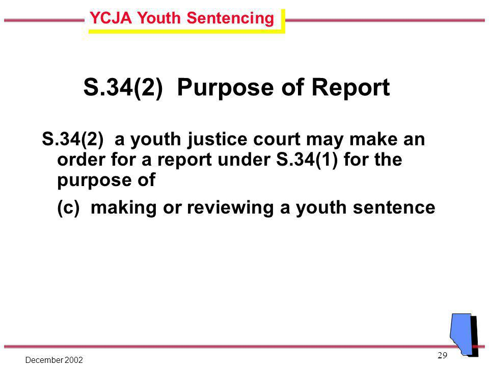 YCJA Youth Sentencing December 2002 29 S.34(2) Purpose of Report S.34(2) a youth justice court may make an order for a report under S.34(1) for the purpose of (c) making or reviewing a youth sentence