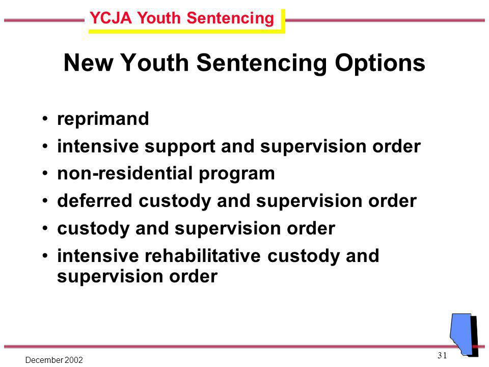 YCJA Youth Sentencing December 2002 31 New Youth Sentencing Options reprimand intensive support and supervision order non-residential program deferred custody and supervision order custody and supervision order intensive rehabilitative custody and supervision order