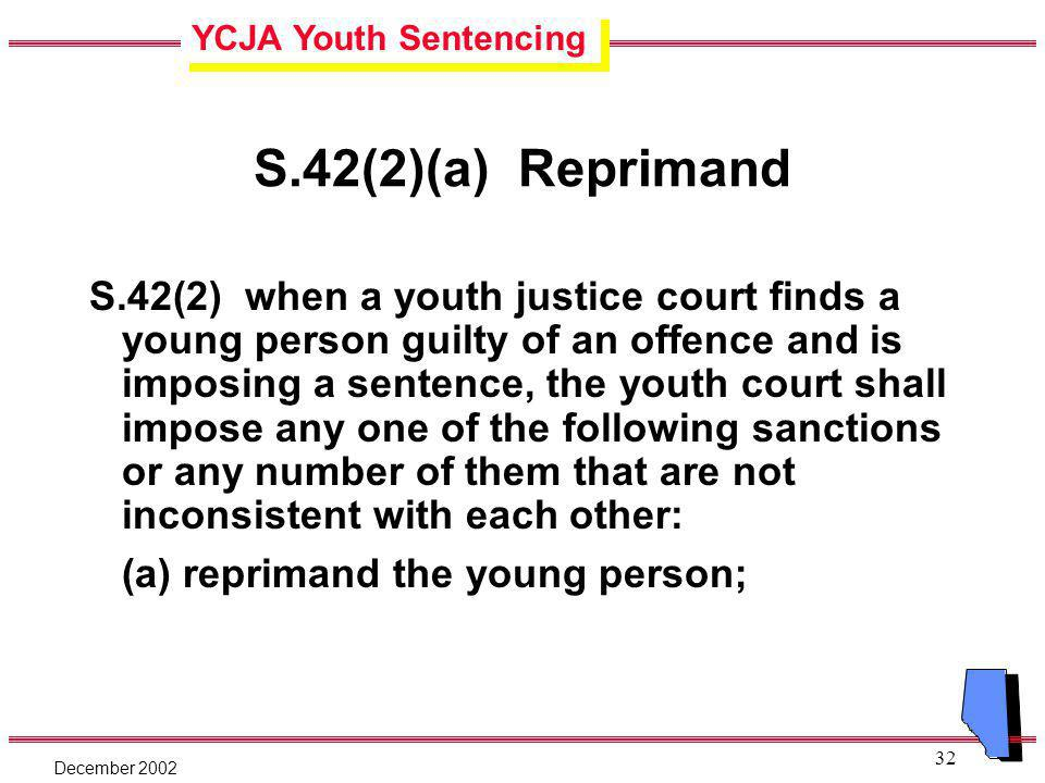 YCJA Youth Sentencing December 2002 32 S.42(2)(a) Reprimand S.42(2) when a youth justice court finds a young person guilty of an offence and is imposing a sentence, the youth court shall impose any one of the following sanctions or any number of them that are not inconsistent with each other: (a) reprimand the young person;
