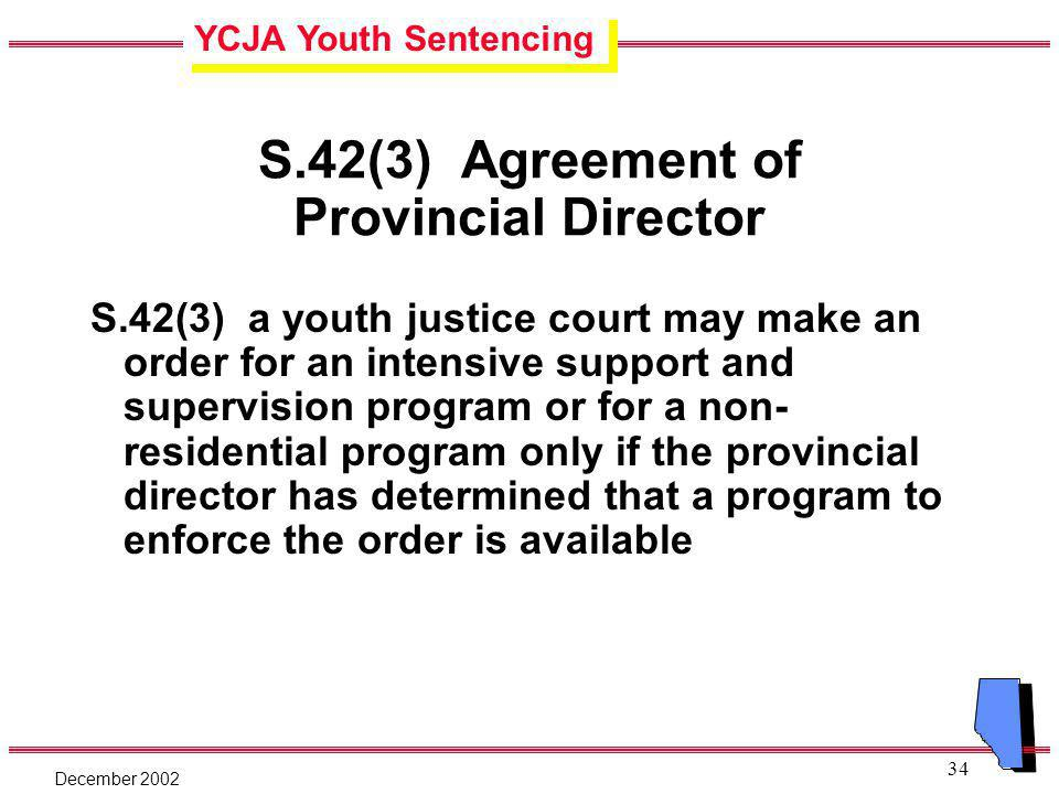 YCJA Youth Sentencing December 2002 34 S.42(3) Agreement of Provincial Director S.42(3) a youth justice court may make an order for an intensive support and supervision program or for a non- residential program only if the provincial director has determined that a program to enforce the order is available
