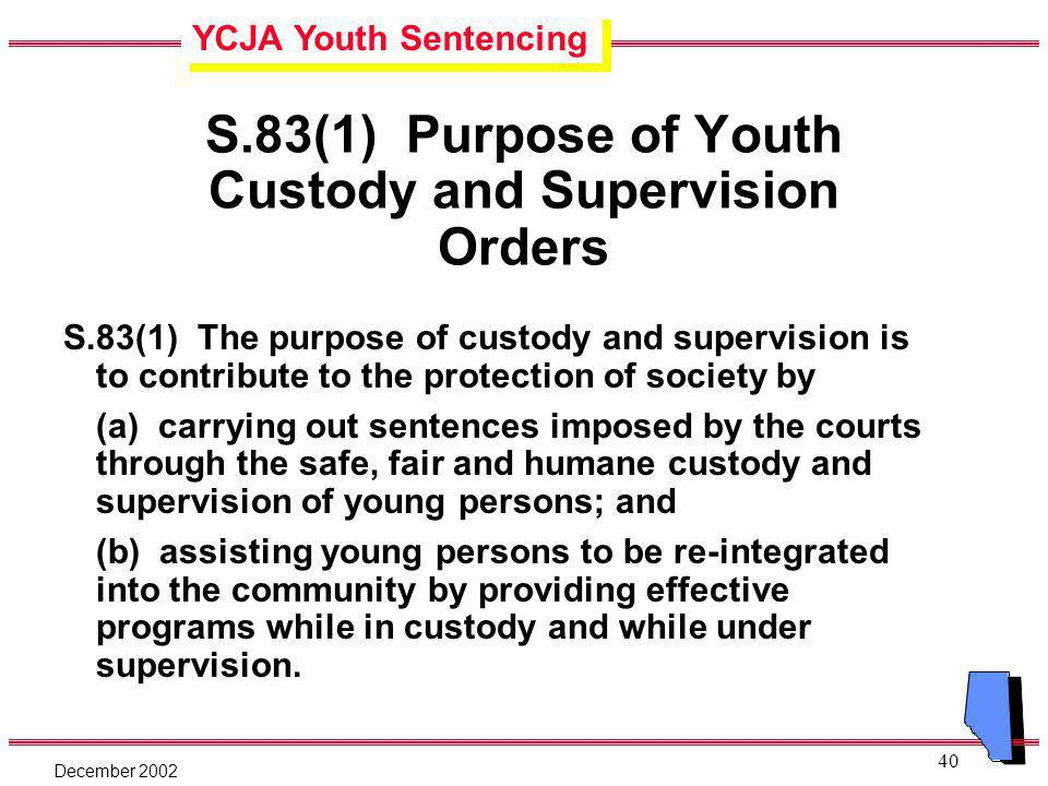 YCJA Youth Sentencing December 2002 40 S.83(1) Purpose of Youth Custody and Supervision Orders S.83(1) The purpose of custody and supervision is to contribute to the protection of society by (a) carrying out sentences imposed by the courts through the safe, fair and humane custody and supervision of young persons; and (b) assisting young persons to be re-integrated into the community by providing effective programs while in custody and while under supervision.