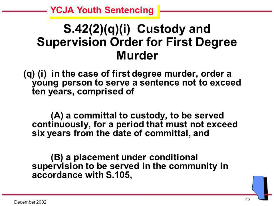 YCJA Youth Sentencing December 2002 43 S.42(2)(q)(i) Custody and Supervision Order for First Degree Murder (q) (i) in the case of first degree murder, order a young person to serve a sentence not to exceed ten years, comprised of (A) a committal to custody, to be served continuously, for a period that must not exceed six years from the date of committal, and (B) a placement under conditional supervision to be served in the community in accordance with S.105,