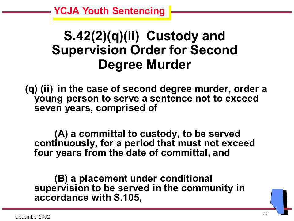 YCJA Youth Sentencing December 2002 44 S.42(2)(q)(ii) Custody and Supervision Order for Second Degree Murder (q) (ii) in the case of second degree murder, order a young person to serve a sentence not to exceed seven years, comprised of (A) a committal to custody, to be served continuously, for a period that must not exceed four years from the date of committal, and (B) a placement under conditional supervision to be served in the community in accordance with S.105,