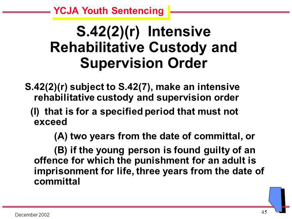 YCJA Youth Sentencing December 2002 45 S.42(2)(r) Intensive Rehabilitative Custody and Supervision Order S.42(2)(r) subject to S.42(7), make an intensive rehabilitative custody and supervision order (I) that is for a specified period that must not exceed (A) two years from the date of committal, or (B) if the young person is found guilty of an offence for which the punishment for an adult is imprisonment for life, three years from the date of committal