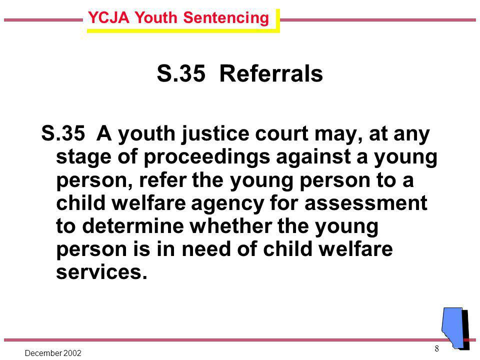 YCJA Youth Sentencing December 2002 8 S.35 Referrals S.35 A youth justice court may, at any stage of proceedings against a young person, refer the young person to a child welfare agency for assessment to determine whether the young person is in need of child welfare services.