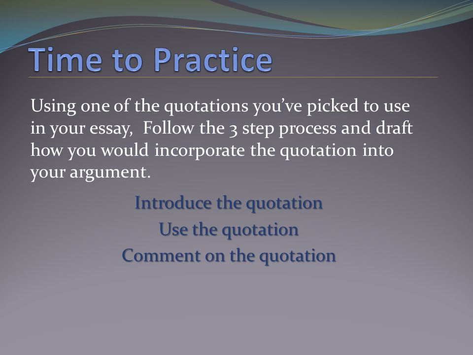 Using one of the quotations you've picked to use in your essay, Follow the 3 step process and draft how you would incorporate the quotation into your argument.